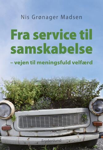 Nis Grønager Madsen (f. 1975): Fra service til samskabelse : vejen til meningsfuld velfærd
