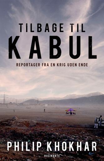 Philip Khokhar (f. 1979): Tilbage til Kabul : reportager fra en krig uden ende