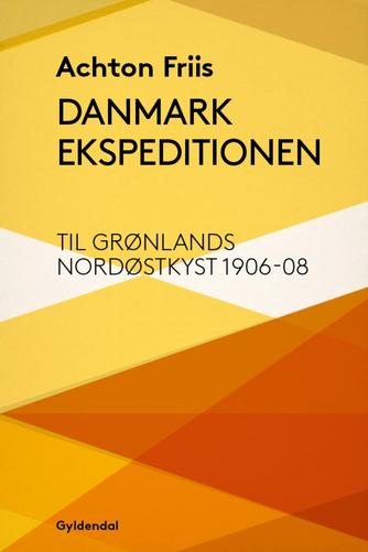 Achton Friis: Danmark ekspeditionen til Grønlands nordøstkyst 1906-1908 (Ved Ove Hermansen)