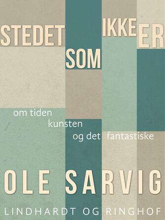 Ole Sarvig: Stedet, som ikke er : om tiden og kunsten og det fantastiske