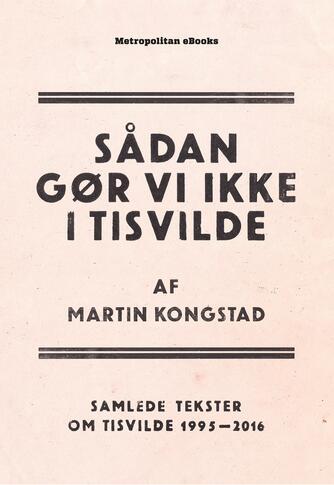 Martin Kongstad: Sådan gør vi ikke i Tisvilde : samlede tekster om Tisvilde 1995-2016