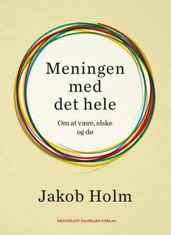 Jakob Holm (f. 1973-02-01): Meningen med det hele : om at være, elske og dø