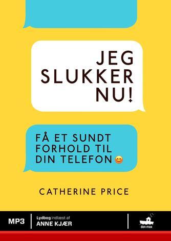 Catherine Price (f. 1978): Jeg slukker nu! : få et sundt forhold til din telefon