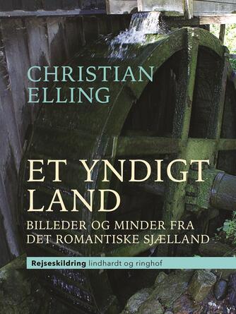 Christian Elling: Et yndigt land : billeder og minder fra det romantiske Sjælland