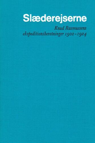 Knud Rasmussen (f. 1879): Slæderejserne : Knud Rasmussens ekspeditionsberetninger 1902-1924. 4, Fra Grønland til Stillehavet II : gennem Nordvest-Passagen med hundeslæde