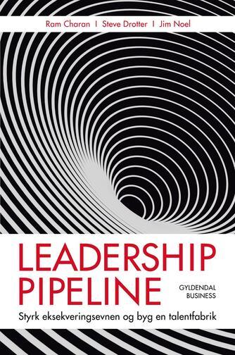 Ram Charan, Jim Noel, Stephen Drotter: Leadership pipeline : styrk eksekveringsevnen og byg en talentfabrik