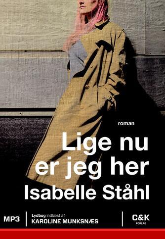 Isabelle Ståhl (f. 1988): Lige nu er jeg her : roman