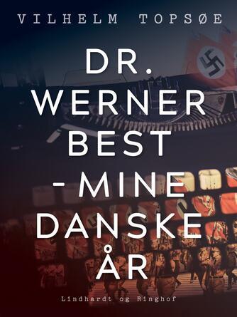 Vilhelm Topsøe (f. 1944): Dr. Werner Best - mine danske år
