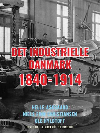 Ole Hyldtoft: Det industrielle Danmark 1840-1914