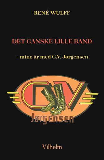 René Wulff (f. 1950): Det Ganske Lille Band : mine år med C.V. Jørgensen