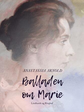 Anastassia Arnold: Balladen om Marie : en biografi om Marie Krøyer