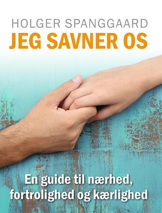 Holger Spanggaard: Jeg savner os : en guide til nærhed, fortrolighed og kærlighed