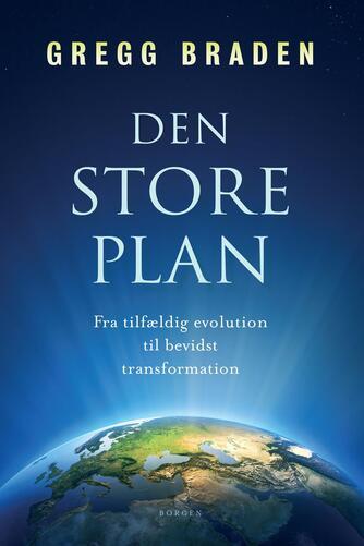 Gregg Braden: Den store plan : fra tilfældig evolution til bevidst transformation