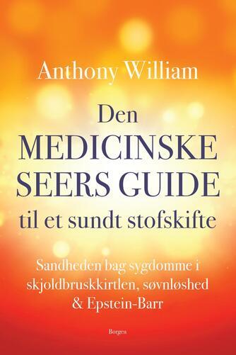 Anthony William: Den medicinske seers guide til et sundt stofskifte : sandheden bag sygdomme i skjoldbruskkirtlen, søvnløshed & Epstein-Barr