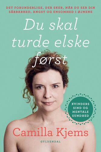 Camilla Kjems: Du skal turde elske først : det forunderlige, der sker, når du ser din sårbarhed, angst og ensomhed i øjnene
