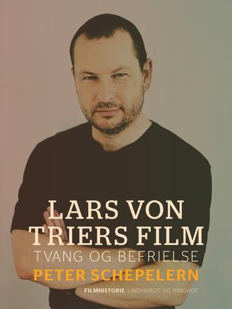 Peter Schepelern: Lars von Triers film : tvang og befrielse