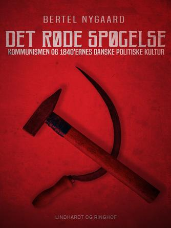 Bertel Nygaard: Det røde spøgelse : kommunismen og 1840'ernes danske politiske kultur