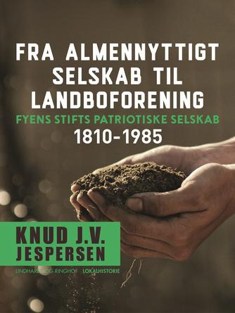 Knud J. V. Jespersen (f. 1942): Fra almennyttigt selskab til landboforening : Fyens Stifts patriotiske Selskab 1810-1985