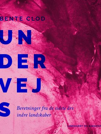 Bente Clod: Undervejs : beretninger fra de sidste års indre landskaber
