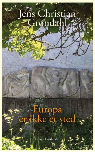 Jens Christian Grøndahl: Europa er ikke et sted : essay