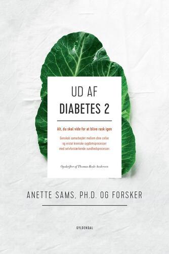 Anette Sams: Ud af diabetes 2 : alt, du skal vide for at blive rask igen : genskab samarbejdet mellem dine celler og erstat kroniske sygdomsprocesser med selvforstærkende sundhedsprocesser