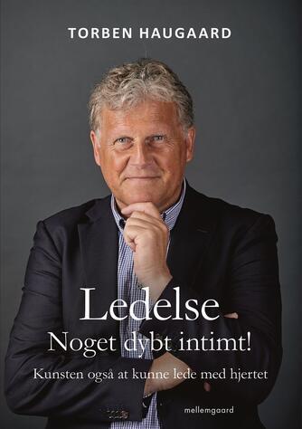 Torben Haugaard: Ledelse - noget dybt intimt! : kunsten også at kunne lede med hjertet