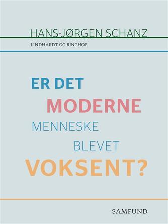Hans-Jørgen Schanz: Er det moderne menneske blevet voksent?