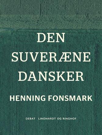 Henning B. Fonsmark: Den suveræne dansker : et idépolitisk essay om det optimale demokrati