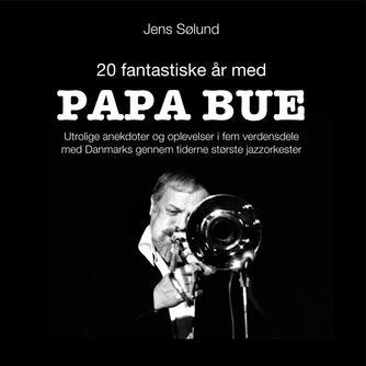 Jens Sølund: 20 fantastiske år med Papa Bue : utrolige anekdoter og oplevelser i fem verdensdele med Danmarks gennem tiderne mest populære jazzorkester