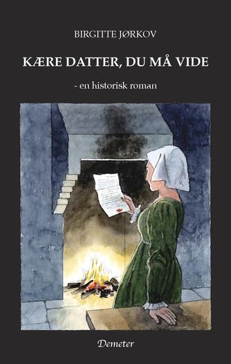 Birgitte Jørkov: Kære datter, du må vide : historisk roman