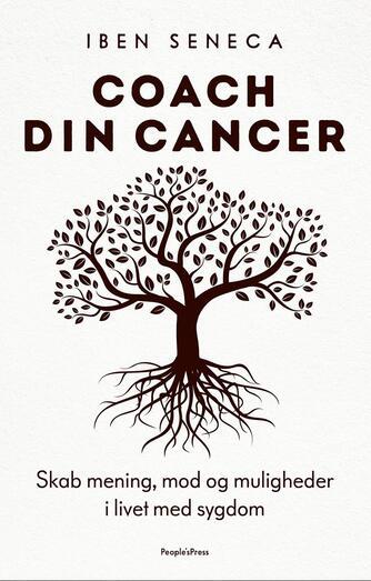 Iben Seneca: Coach din cancer : skab mening, mod og muligheder i livet med sygdom