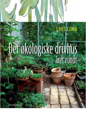 Lars Lund (f. 1947-11-29): Det økologiske drivhus : året rundt