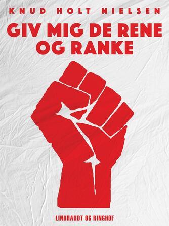 Knud Holt Nielsen: Giv mig de rene og ranke : Danmarks Kommunistiske Ungdom 1960-1990