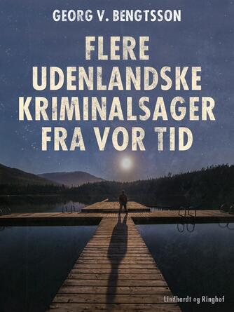 Georg V. Bengtsson: Flere udenlandske kriminalsager fra vor tid