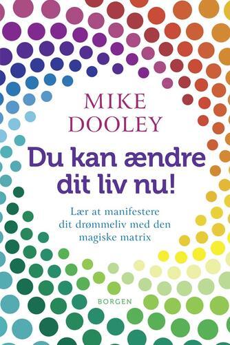Mike Dooley: Du kan ændre dit liv nu! : lær at manifestere dit drømmeliv med den magiske matrix