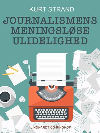 Kurt Strand: Journalismens meningsløse ulidelighed : en guidet tur i grænselandet mellem journalistik og journalisme