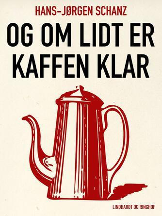 Hans-Jørgen Schanz: Og om lidt er kaffen klar