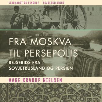 Aage Krarup Nielsen: Fra Moskva til Persepolis : rejserids fra Sovjetrusland og Iran