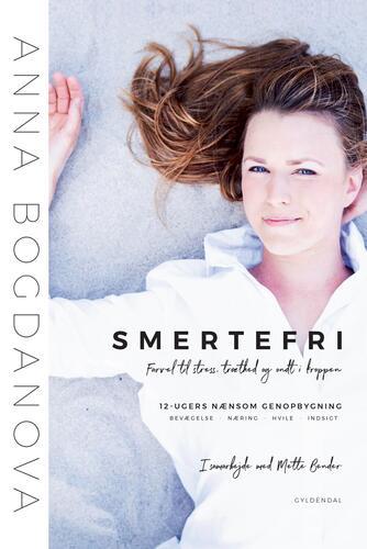 Anna Bogdanova, Mette Bender: Smertefri : farvel til træthed, stress og ondt i kroppen : 12-ugers nænsom genopbygning. Bevægelse, næring, hvile, indsigt