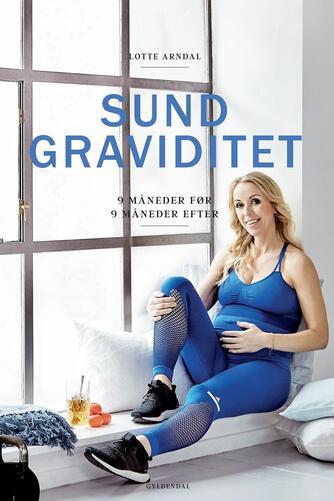 Lotte Rye Arndal: Sund graviditet : 9 måneder før, 9 måneder efter