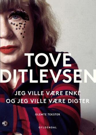Tove Ditlevsen: Jeg ville være enke, og jeg ville være digter : glemte tekster