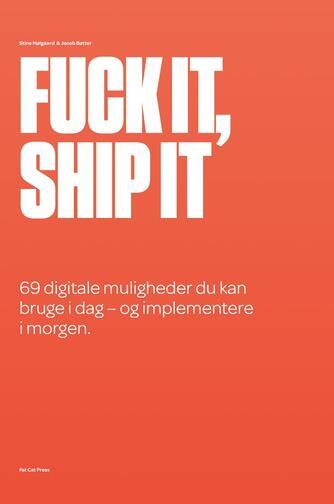 Jacob Bøtter, Stine Mølgaard: Fuck it, ship it : 69 digitale muligheder du kan bruge i dag - og implementere i morgen