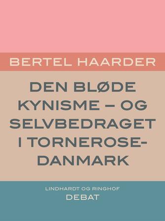 Bertel Haarder: Den bløde kynisme : - og selvbedraget i Tornerose-Danmark