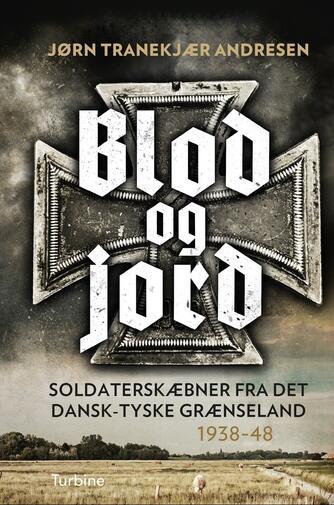 Jørn Tranekjær Andresen: Blod og jord : soldaterskæbner fra det dansk-tyske grænseland 1938-48