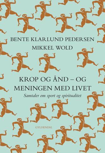 Mikkel Wold, Bente Klarlund Pedersen: Krop og ånd - og meningen med livet : samtaler om sport og spiritualitet