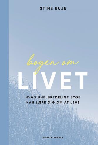 Stine Buje: Bogen om livet : hvad uhelbredeligt syge kan lære dig om at leve