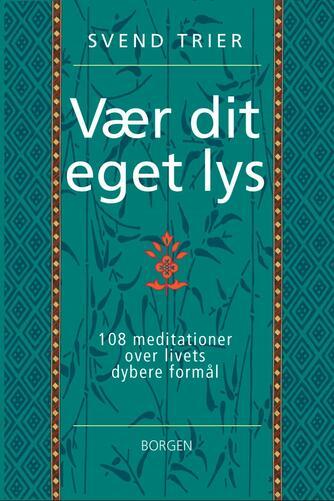 Svend Trier: Vær dit eget lys : 108 meditationer over livets dybere formål