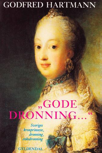 "Godfred Hartmann: ""Gode Dronning -"" : Sophie Magdalene, Sveriges kronprinsesse, dronning, enkedronning"