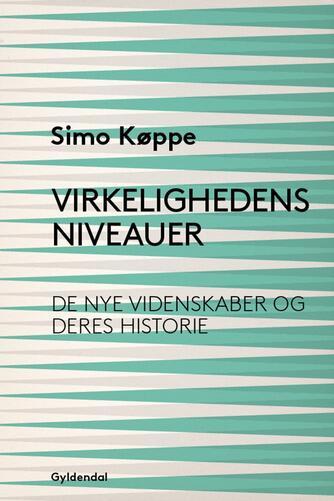 Simo Køppe: Virkelighedens niveauer : de nye videnskaber og deres historie