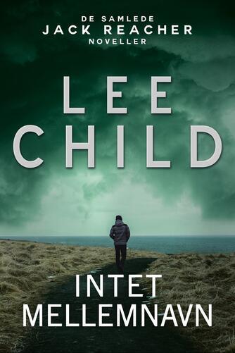Lee Child: Intet mellemnavn : de samlede Jack Reacher noveller